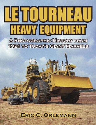 LeTourneau Heavy Equipment: A Photographic History from 1921 to Today's Giant Marvels